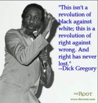 Dick Gregory This isn't a revolution of black against white.